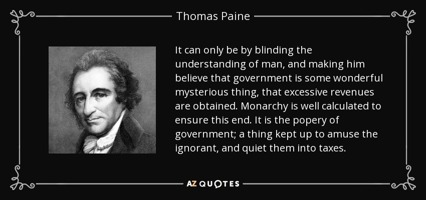 It can only be by blinding the understanding of man, and making him believe that government is some wonderful mysterious thing, that excessive revenues are obtained. Monarchy is well calculated to ensure this end. It is the popery of government; a thing kept up to amuse the ignorant, and quiet them into taxes. - Thomas Paine