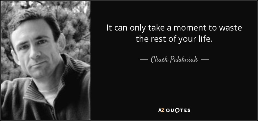 It can only take a moment to waste the rest of your life. - Chuck Palahniuk