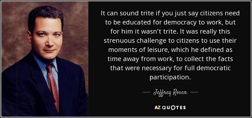 It can sound trite if you just say citizens need to be educated for democracy to work, but for him it wasn't trite. It was really this strenuous challenge to citizens to use their moments of leisure, which he defined as time away from work, to collect the facts that were necessary for full democratic participation. - Jeffrey Rosen