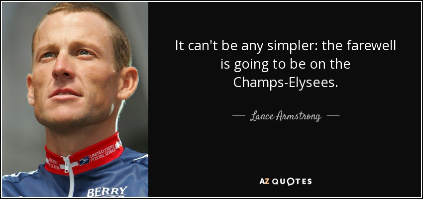 It can't be any simpler: the farewell is going to be on the Champs-Elysees. - Lance Armstrong