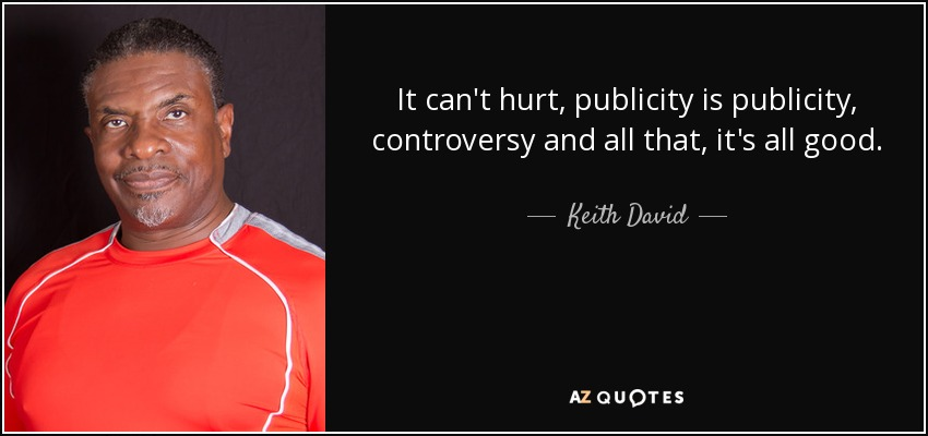 It can't hurt, publicity is publicity, controversy and all that, it's all good. - Keith David