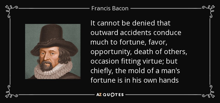 It cannot be denied that outward accidents conduce much to fortune, favor, opportunity, death of others, occasion fitting virtue; but chiefly, the mold of a man's fortune is in his own hands - Francis Bacon