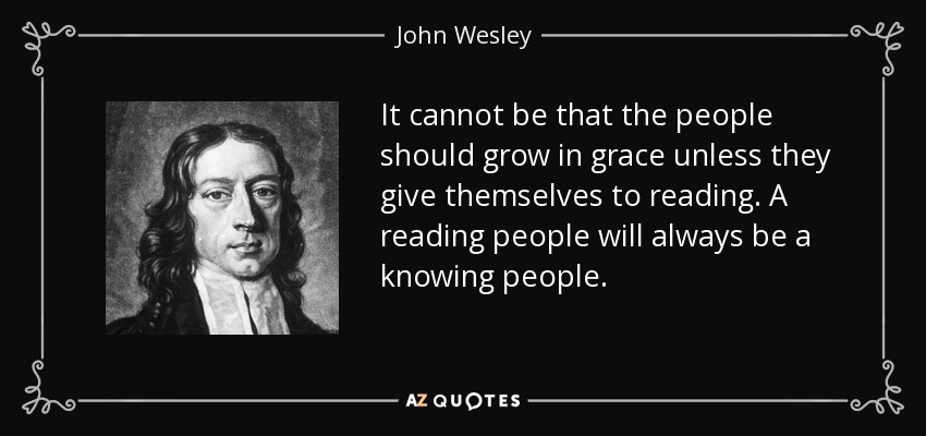 It cannot be that the people should grow in grace unless they give themselves to reading. A reading people will always be a knowing people. - John Wesley