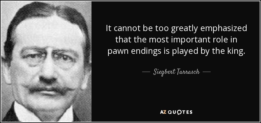 It cannot be too greatly emphasized that the most important role in pawn endings is played by the king. - Siegbert Tarrasch