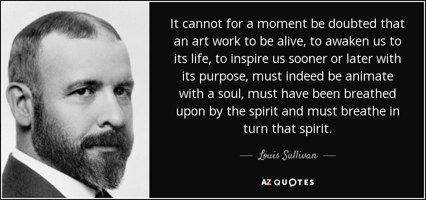 It cannot for a moment be doubted that an art work to be alive, to awaken us to its life, to inspire us sooner or later with its purpose, must indeed be animate with a soul, must have been breathed upon by the spirit and must breathe in turn that spirit. - Louis Sullivan