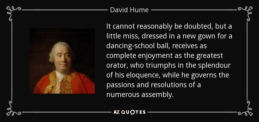 It cannot reasonably be doubted, but a little miss, dressed in a new gown for a dancing-school ball, receives as complete enjoyment as the greatest orator, who triumphs in the splendour of his eloquence, while he governs the passions and resolutions of a numerous assembly. - David Hume