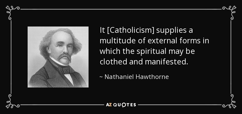 It [Catholicism] supplies a multitude of external forms in which the spiritual may be clothed and manifested. - Nathaniel Hawthorne