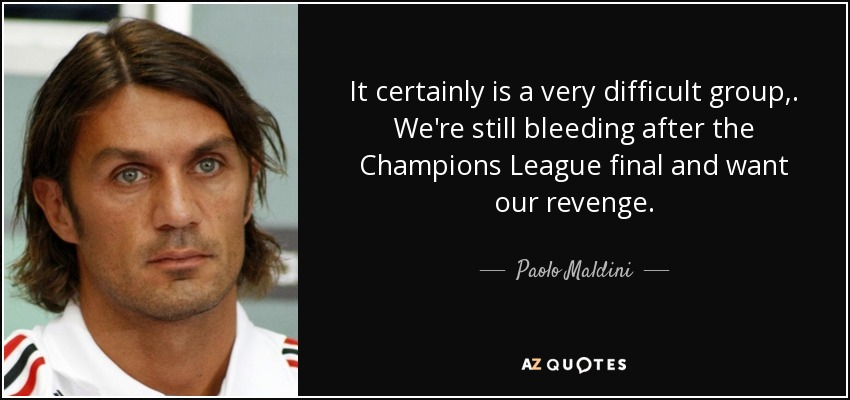 It certainly is a very difficult group,. We're still bleeding after the Champions League final and want our revenge. - Paolo Maldini