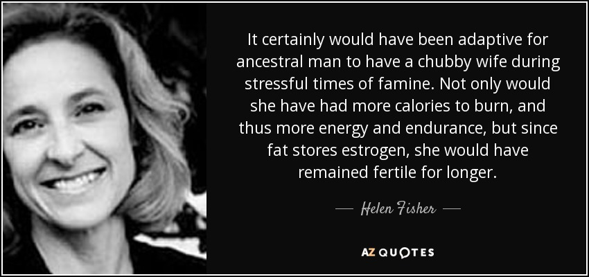 It certainly would have been adaptive for ancestral man to have a chubby wife during stressful times of famine. Not only would she have had more calories to burn, and thus more energy and endurance, but since fat stores estrogen, she would have remained fertile for longer. - Helen Fisher
