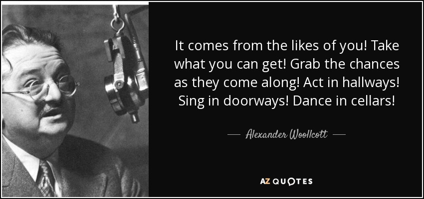 It comes from the likes of you! Take what you can get! Grab the chances as they come along! Act in hallways! Sing in doorways! Dance in cellars! - Alexander Woollcott