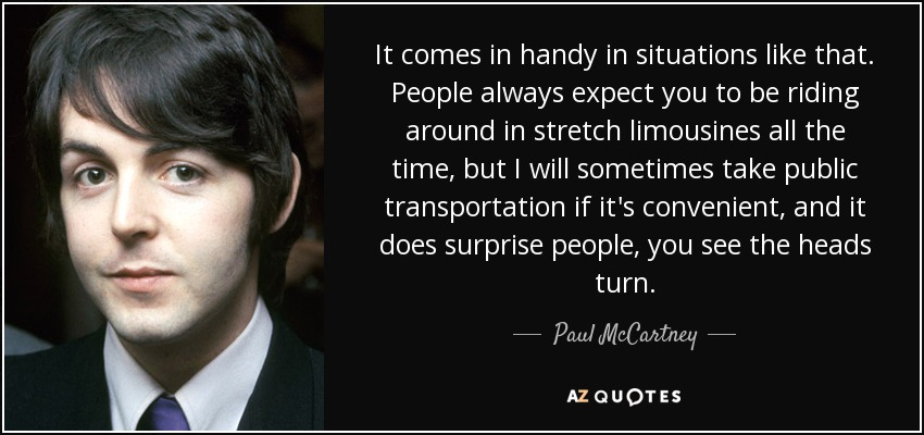 It comes in handy in situations like that. People always expect you to be riding around in stretch limousines all the time, but I will sometimes take public transportation if it's convenient, and it does surprise people, you see the heads turn. - Paul McCartney