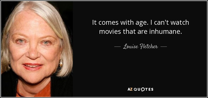 It comes with age. I can't watch movies that are inhumane. - Louise Fletcher