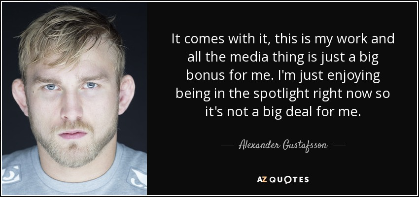 It comes with it, this is my work and all the media thing is just a big bonus for me. I'm just enjoying being in the spotlight right now so it's not a big deal for me. - Alexander Gustafsson