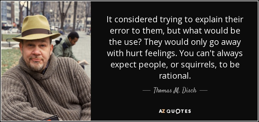 It considered trying to explain their error to them, but what would be the use? They would only go away with hurt feelings. You can't always expect people, or squirrels, to be rational. - Thomas M. Disch