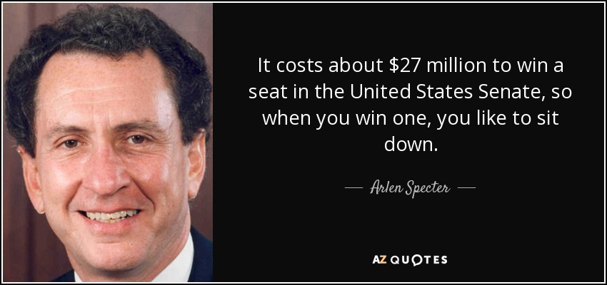 It costs about $27 million to win a seat in the United States Senate, so when you win one, you like to sit down. - Arlen Specter