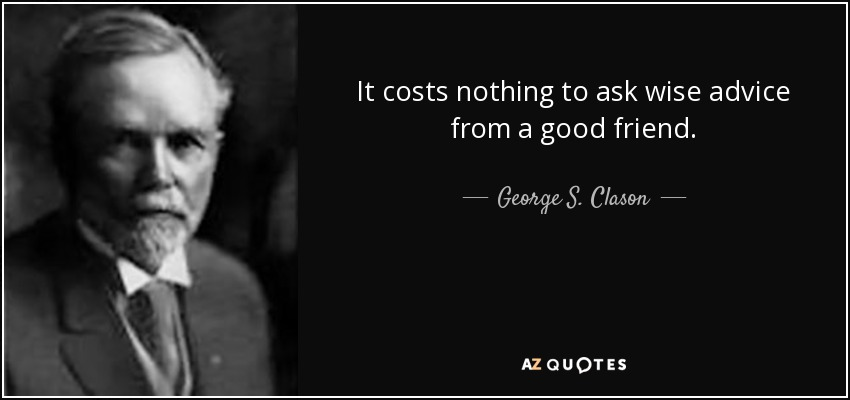 It costs nothing to ask wise advice from a good friend. - George S. Clason