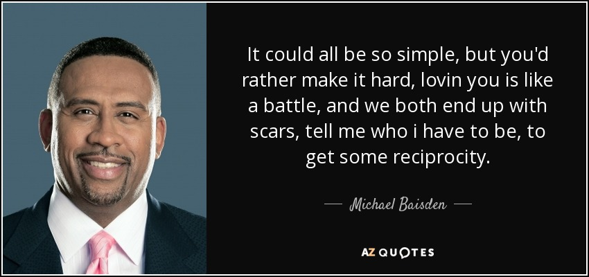 It could all be so simple, but you'd rather make it hard, lovin you is like a battle, and we both end up with scars, tell me who i have to be, to get some reciprocity. - Michael Baisden