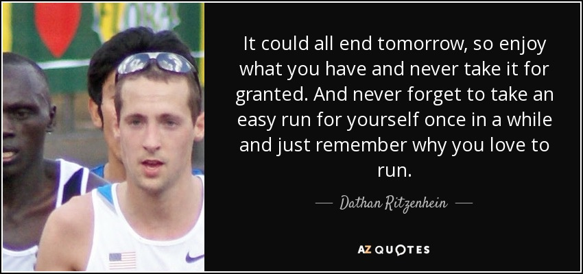 It could all end tomorrow, so enjoy what you have and never take it for granted. And never forget to take an easy run for yourself once in a while and just remember why you love to run. - Dathan Ritzenhein