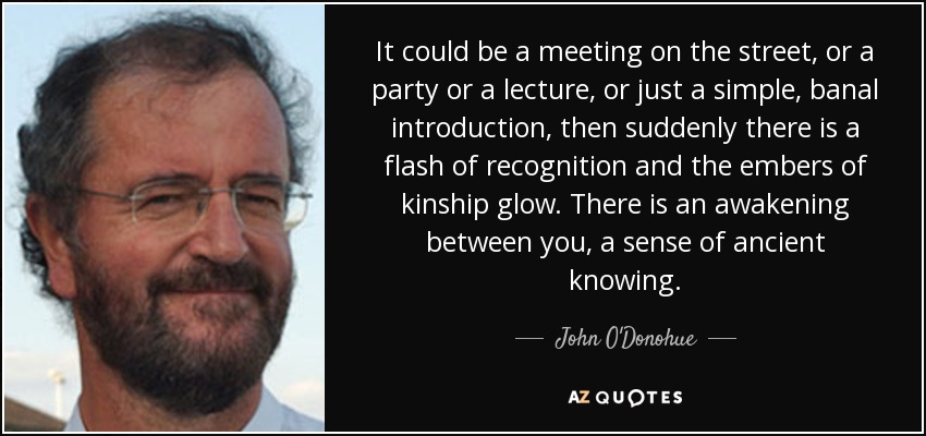 It could be a meeting on the street, or a party or a lecture, or just a simple, banal introduction, then suddenly there is a flash of recognition and the embers of kinship glow. There is an awakening between you, a sense of ancient knowing. - John O'Donohue