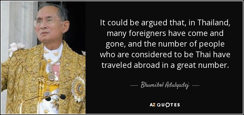 It could be argued that, in Thailand, many foreigners have come and gone, and the number of people who are considered to be Thai have traveled abroad in a great number. - Bhumibol Adulyadej