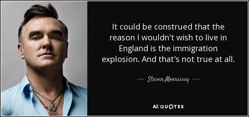 It could be construed that the reason I wouldn't wish to live in England is the immigration explosion. And that's not true at all. - Steven Morrissey