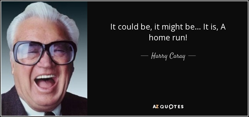 It could be, it might be... It is, A home run! - Harry Caray