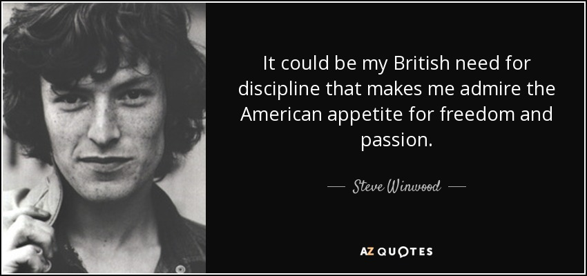 It could be my British need for discipline that makes me admire the American appetite for freedom & passion. - Steve Winwood