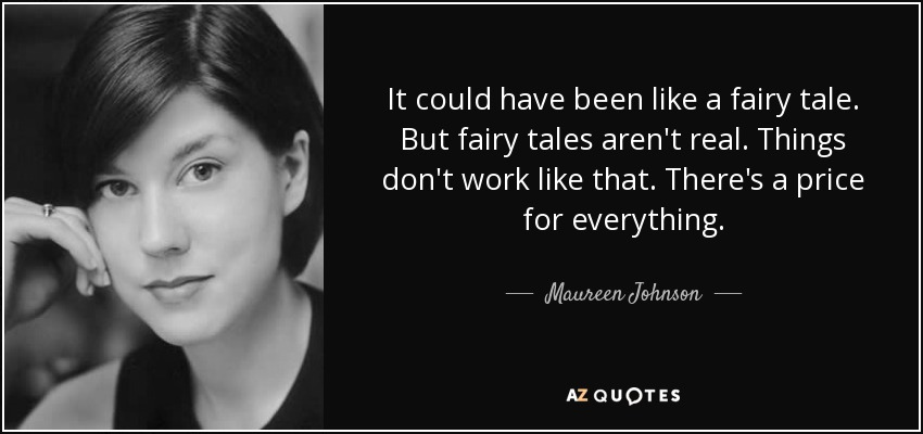 It could have been like a fairy tale. But fairy tales aren't real. Things don't work like that. There's a price for everything. - Maureen Johnson