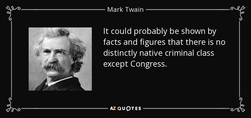 It could probably be shown by facts and figures that there is no distinctly native criminal class except Congress. - Mark Twain
