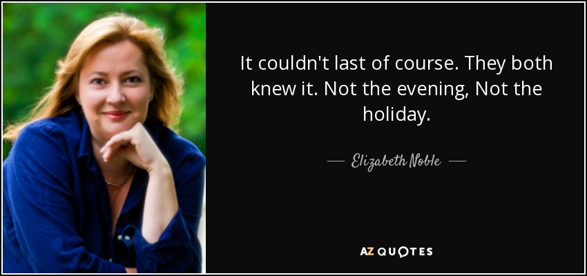It couldn't last of course. They both knew it. Not the evening, Not the holiday. - Elizabeth Noble