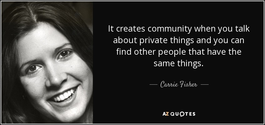 It creates community when you talk about private things and you can find other people that have the same things. - Carrie Fisher