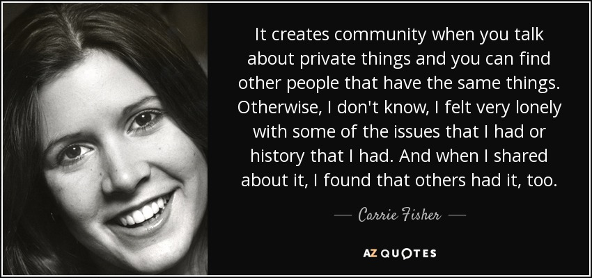 It creates community when you talk about private things and you can find other people that have the same things. Otherwise, I don't know, I felt very lonely with some of the issues that I had or history that I had. And when I shared about it, I found that others had it, too. - Carrie Fisher