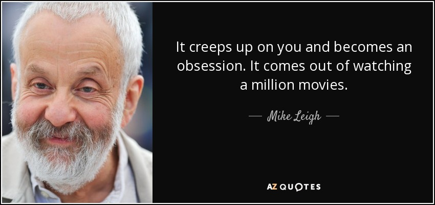 It creeps up on you and becomes an obsession. It comes out of watching a million movies. - Mike Leigh