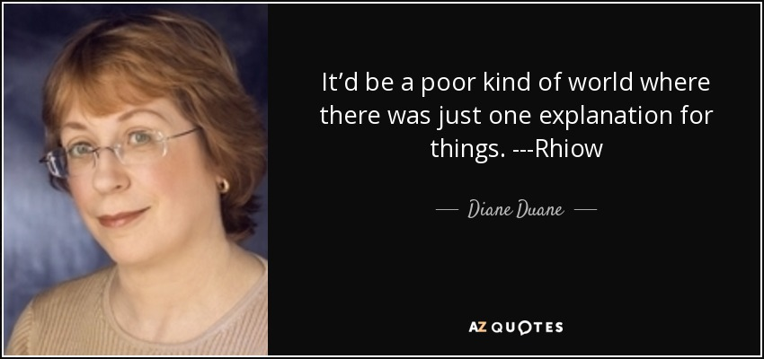 It'd be a poor kind of world where there was just one explanation for things. ---Rhiow - Diane Duane