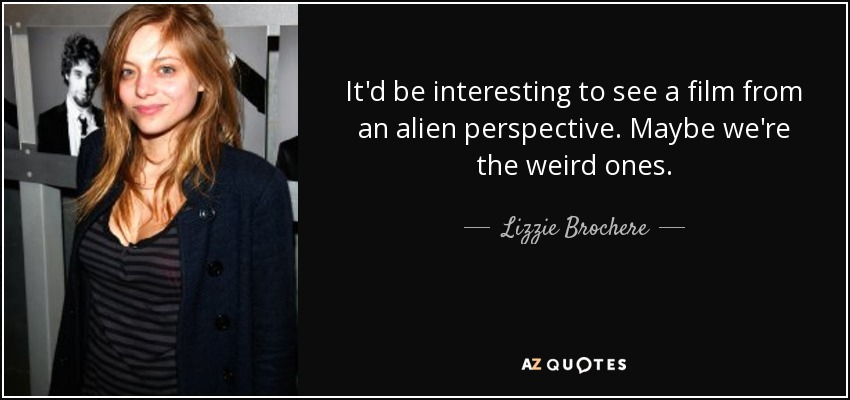 It'd be interesting to see a film from an alien perspective. Maybe we're the weird ones. - Lizzie Brochere