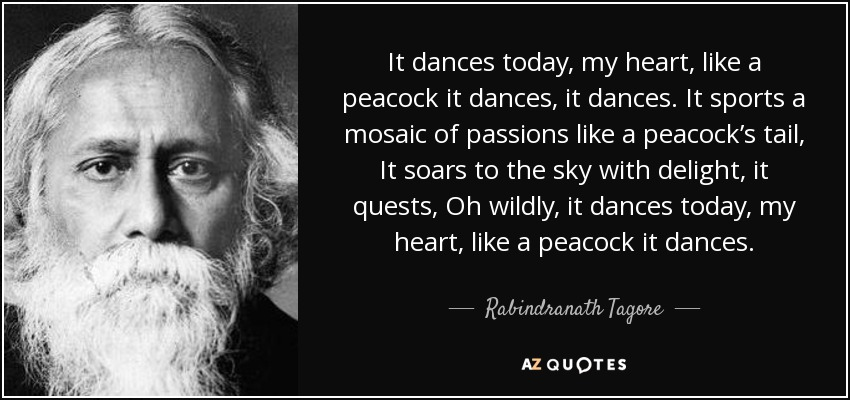It dances today, my heart, like a peacock it dances, it dances. It sports a mosaic of passions like a peacock's tail, It soars to the sky with delight, it quests, Oh wildly, it dances today, my heart, like a peacock it dances. - Rabindranath Tagore