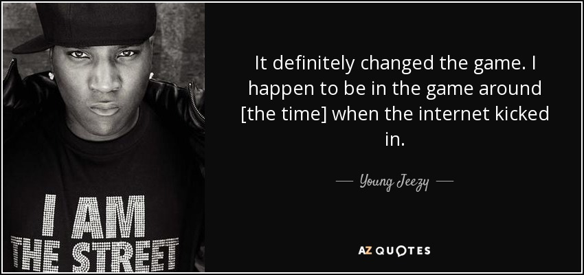 It definitely changed the game. I happen to be in the game around [the time] when the internet kicked in. - Young Jeezy