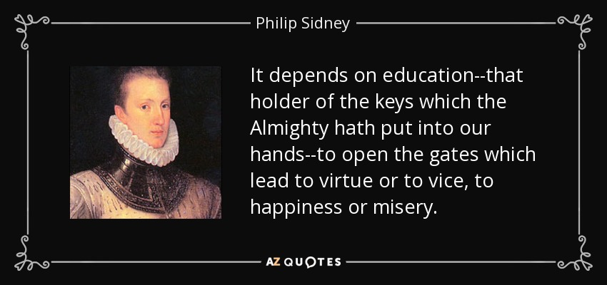 It depends on education--that holder of the keys which the Almighty hath put into our hands--to open the gates which lead to virtue or to vice, to happiness or misery. - Philip Sidney