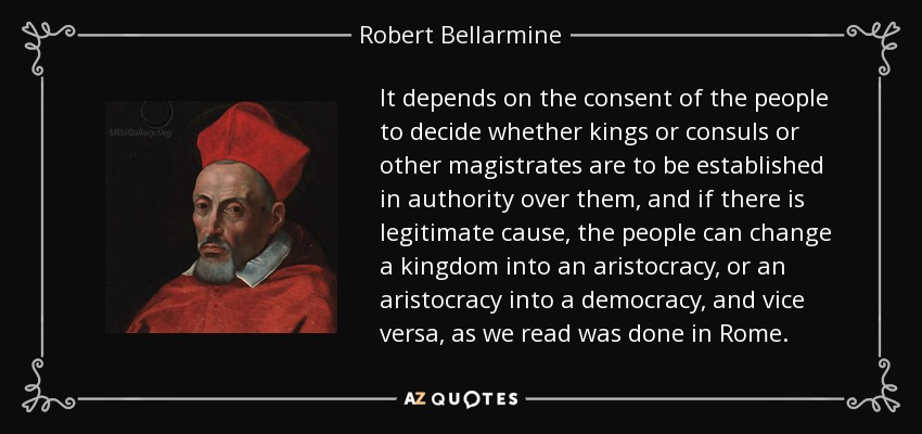 It depends on the consent of the people to decide whether kings or consuls or other magistrates are to be established in authority over them, and if there is legitimate cause, the people can change a kingdom into an aristocracy, or an aristocracy into a democracy, and vice versa, as we read was done in Rome. - Robert Bellarmine