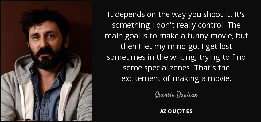 It depends on the way you shoot it. It's something I don't really control. The main goal is to make a funny movie, but then I let my mind go. I get lost sometimes in the writing, trying to find some special zones. That's the excitement of making a movie. - Quentin Dupieux