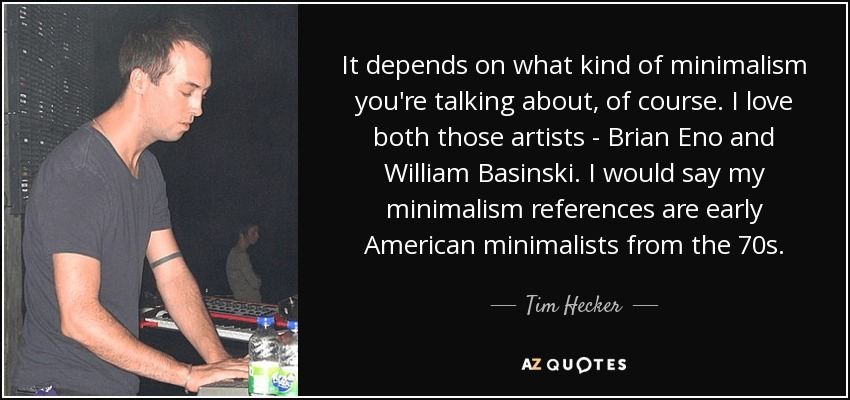 It depends on what kind of minimalism you're talking about, of course. I love both those artists - Brian Eno and William Basinski. I would say my minimalism references are early American minimalists from the 70s. - Tim Hecker
