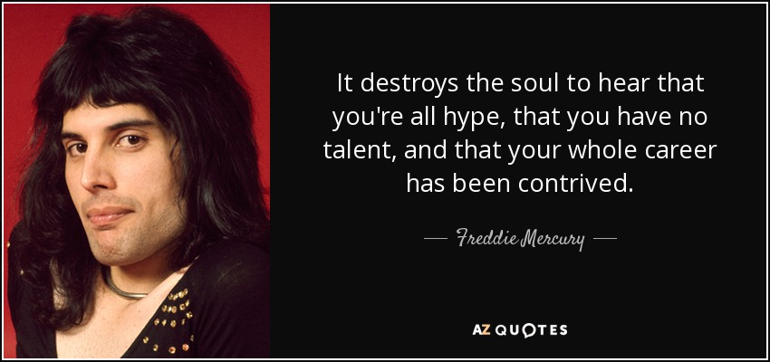 It destroys the soul to hear that you're all hype, that you have no talent, and that your whole career has been contrived. - Freddie Mercury