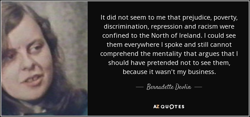 It did not seem to me that prejudice, poverty, discrimination, repression and racism were confined to the North of Ireland. I could see them everywhere I spoke and still cannot comprehend the mentality that argues that I should have pretended not to see them, because it wasn't my business. - Bernadette Devlin