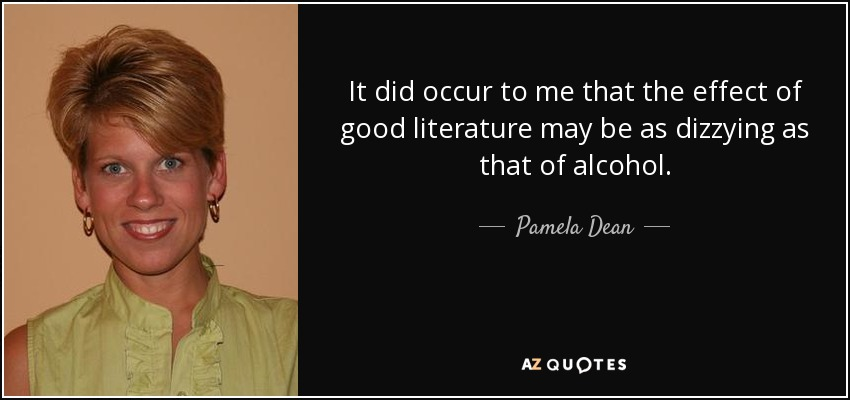It did occur to me that the effect of good literature may be as dizzying as that of alcohol. - Pamela Dean