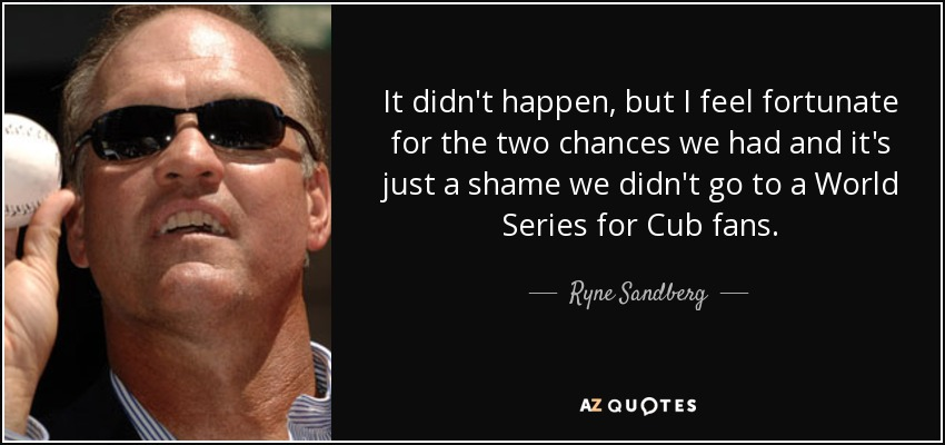 It didn't happen, but I feel fortunate for the two chances we had and it's just a shame we didn't go to a World Series for Cub fans. - Ryne Sandberg