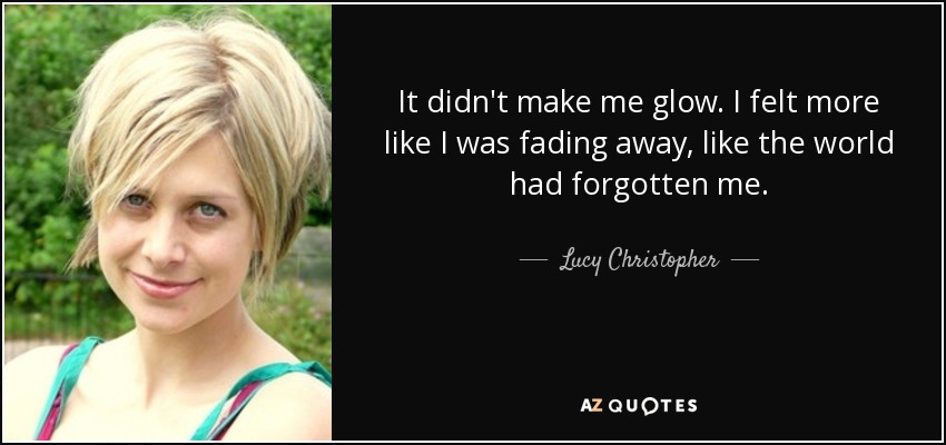 It didn't make me glow. I felt more like I was fading away, like the world had forgotten me. - Lucy Christopher