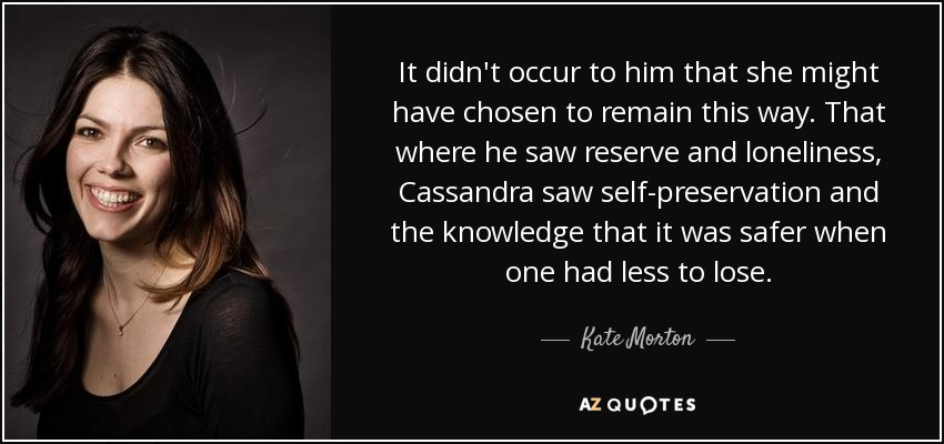 It didn't occur to him that she might have chosen to remain this way. That where he saw reserve and loneliness, Cassandra saw self-preservation and the knowledge that it was safer when one had less to lose. - Kate Morton