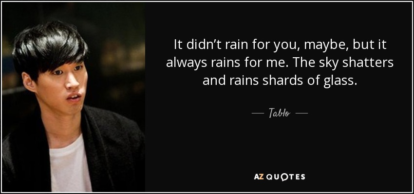 It didn't rain for you, maybe, but it always rains for me. The sky shatters and rains shards of glass. - Tablo