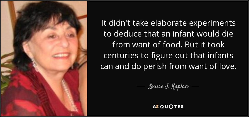 It didn't take elaborate experiments to deduce that an infant would die from want of food. But it took centuries to figure out that infants can and do perish from want of love. - Louise J. Kaplan