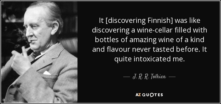 It [discovering Finnish] was like discovering a wine-cellar filled with bottles of amazing wine of a kind and flavour never tasted before. It quite intoxicated me. - J. R. R. Tolkien